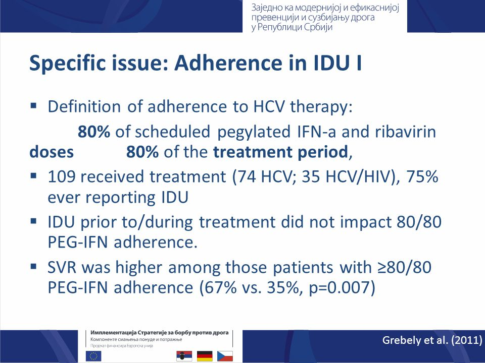 Specific issue: Adherence in IDU I  Definition of adherence to HCV therapy: 80% of scheduled pegylated IFN-a and ribavirin doses 80% of the treatment period,  109 received treatment (74 HCV; 35 HCV/HIV), 75% ever reporting IDU  IDU prior to/during treatment did not impact 80/80 PEG-IFN adherence.