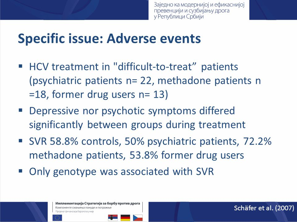 Specific issue: Adverse events  HCV treatment in difficult-to-treat patients (psychiatric patients n= 22, methadone patients n =18, former drug users n= 13)  Depressive nor psychotic symptoms differed significantly between groups during treatment  SVR 58.8% controls, 50% psychiatric patients, 72.2% methadone patients, 53.8% former drug users  Only genotype was associated with SVR Schäfer et al.