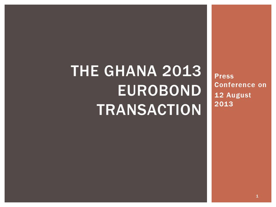 Press Conference on 12 August 2013 1 THE GHANA 2013 EUROBOND TRANSACTION