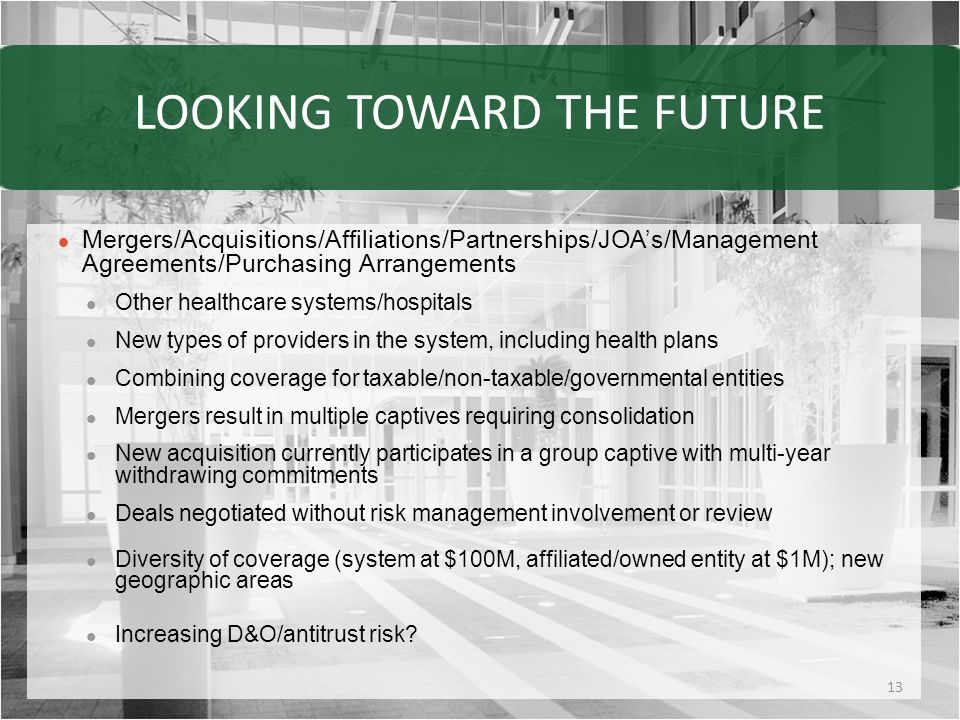 LOOKING TOWARD THE FUTURE Mergers/Acquisitions/Affiliations/Partnerships/JOA's/Management Agreements/Purchasing Arrangements Other healthcare systems/hospitals New types of providers in the system, including health plans Combining coverage for taxable/non-taxable/governmental entities Mergers result in multiple captives requiring consolidation New acquisition currently participates in a group captive with multi-year withdrawing commitments Deals negotiated without risk management involvement or review Diversity of coverage (system at $100M, affiliated/owned entity at $1M); new geographic areas Increasing D&O/antitrust risk.