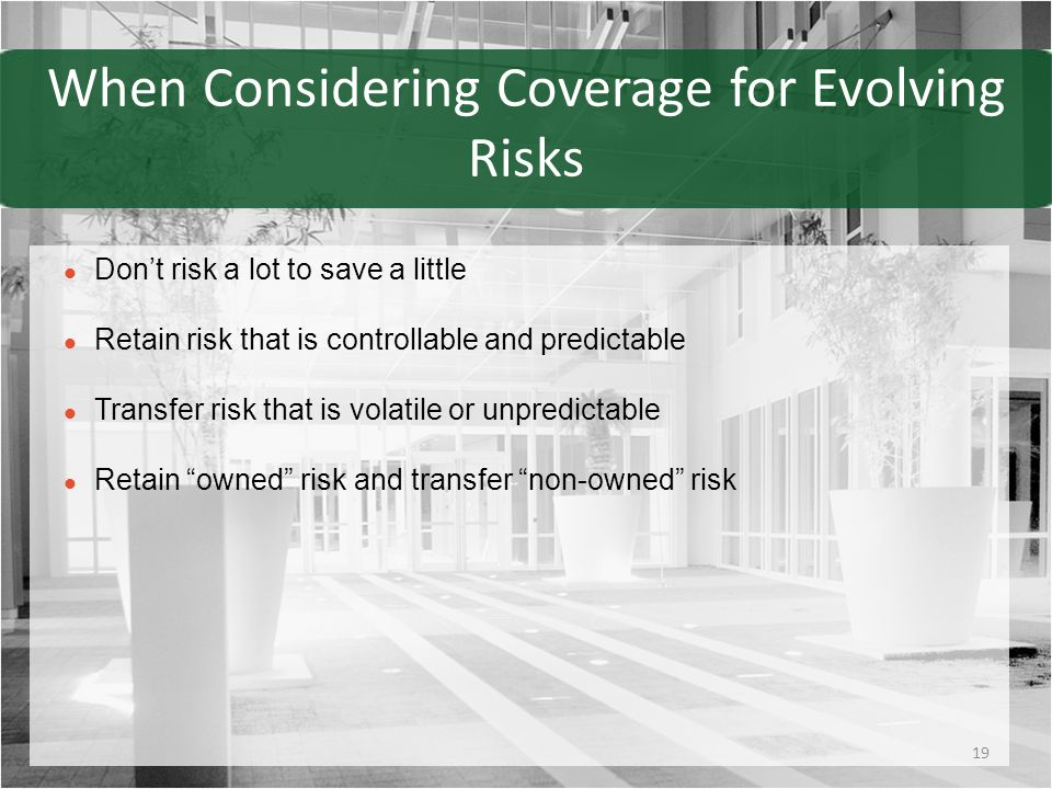 When Considering Coverage for Evolving Risks Don't risk a lot to save a little Retain risk that is controllable and predictable Transfer risk that is volatile or unpredictable Retain owned risk and transfer non-owned risk 19