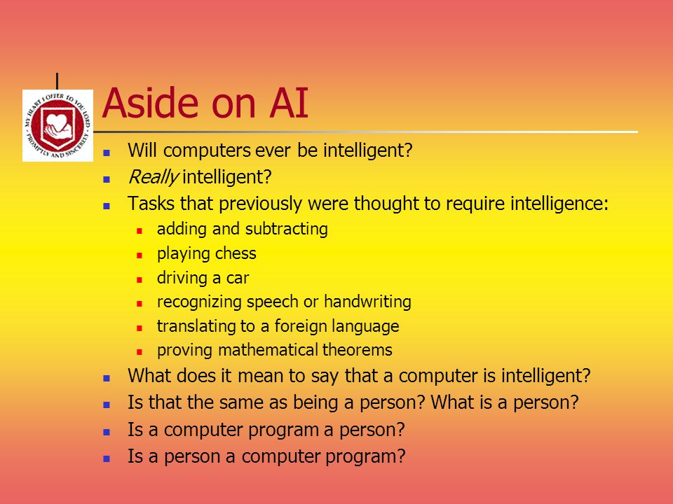 Aside on AI Will computers ever be intelligent? Really intelligent? Tasks that previously were thought to require intelligence: adding and subtracting