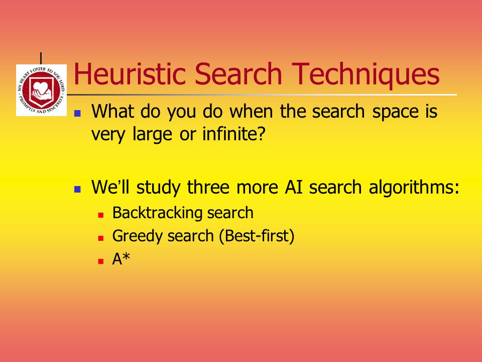Heuristic Search Techniques What do you do when the search space is very large or infinite? We'll study three more AI search algorithms: Backtracking