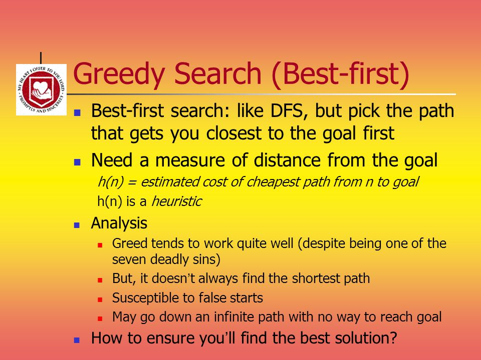 Greedy Search (Best-first) Best-first search: like DFS, but pick the path that gets you closest to the goal first Need a measure of distance from the