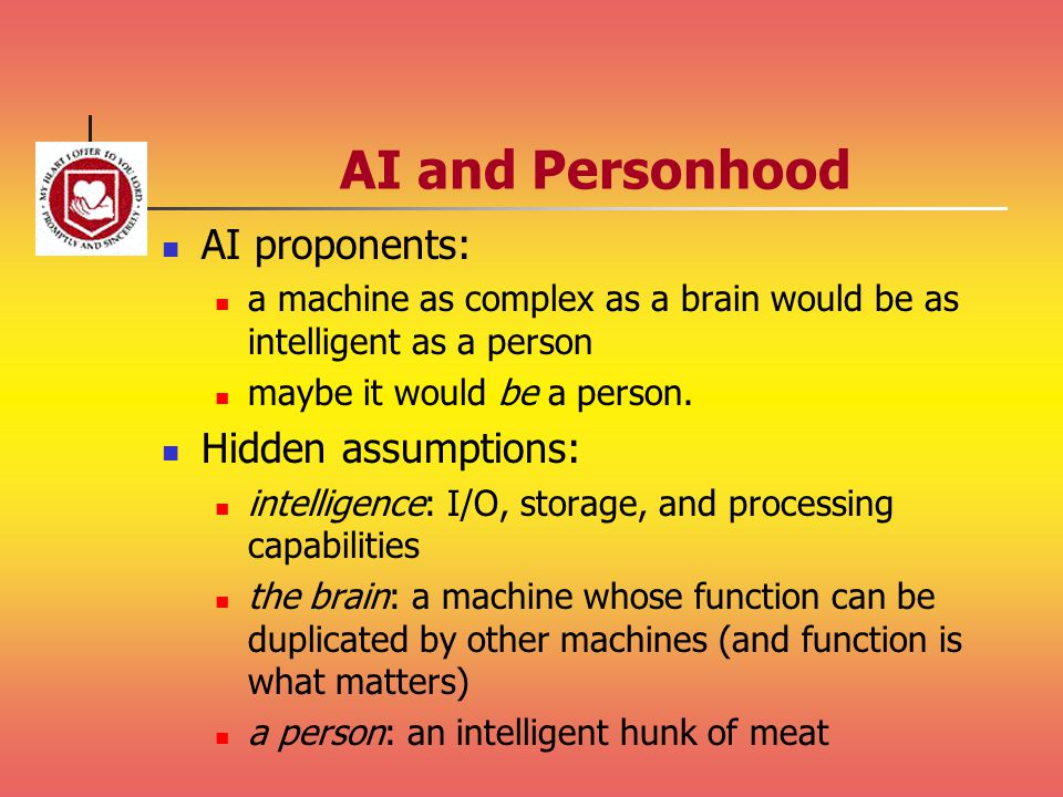AI and Personhood AI proponents: a machine as complex as a brain would be as intelligent as a person maybe it would be a person. Hidden assumptions: i