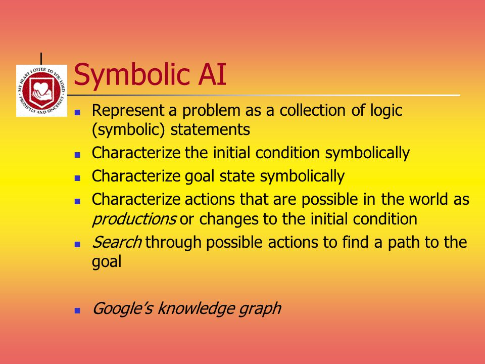 Symbolic AI Represent a problem as a collection of logic (symbolic) statements Characterize the initial condition symbolically Characterize goal state