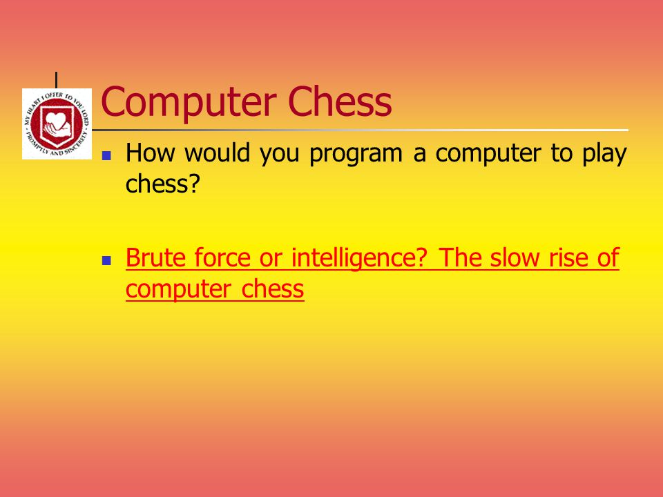 Computer Chess How would you program a computer to play chess? Brute force or intelligence? The slow rise of computer chess Brute force or intelligenc