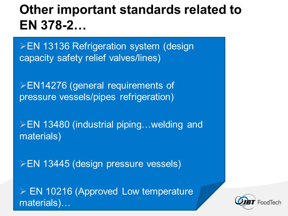 Other important standards related to EN 378-2…  EN 13136 Refrigeration system (design capacity safety relief valves/lines)  EN14276 (general requirements of pressure vessels/pipes refrigeration)  EN 13480 (industrial piping…welding and materials)  EN 13445 (design pressure vessels)  EN 10216 (Approved Low temperature materials)… 11