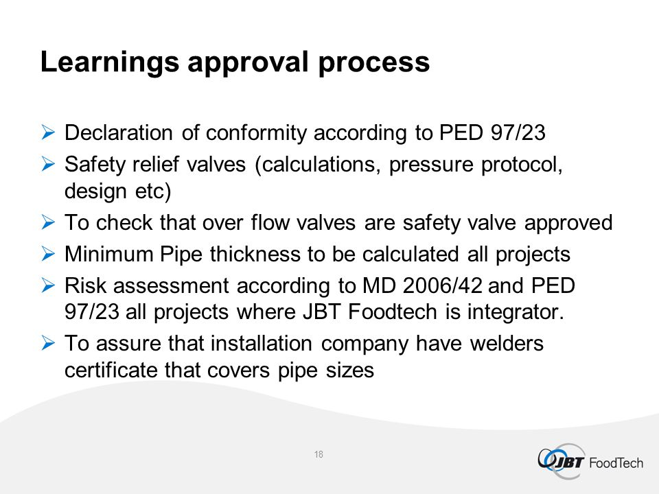 Learnings approval process  Declaration of conformity according to PED 97/23  Safety relief valves (calculations, pressure protocol, design etc)  To check that over flow valves are safety valve approved  Minimum Pipe thickness to be calculated all projects  Risk assessment according to MD 2006/42 and PED 97/23 all projects where JBT Foodtech is integrator.