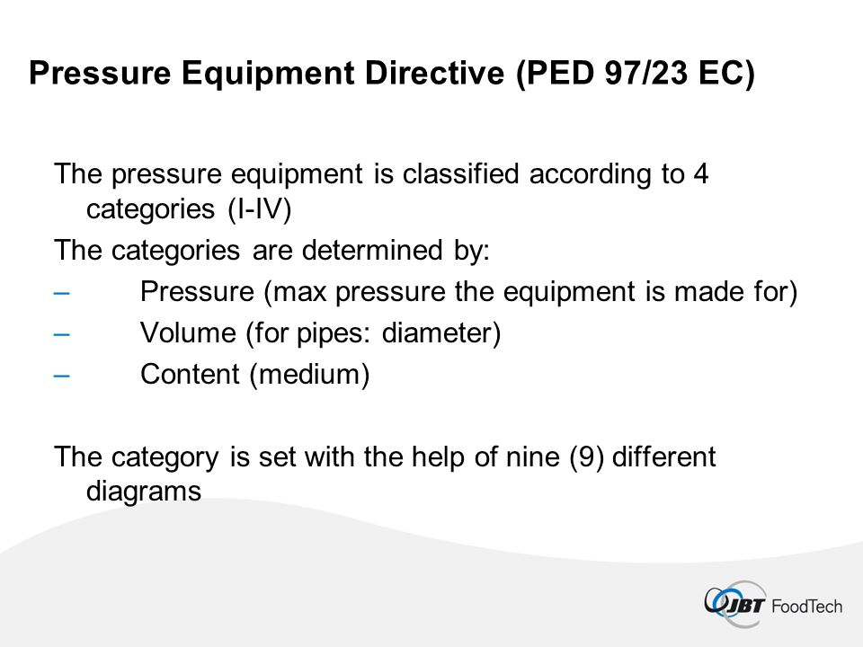 Pressure Equipment Directive (PED 97/23 EC) The pressure equipment is classified according to 4 categories (I-IV) The categories are determined by: –Pressure (max pressure the equipment is made for) –Volume (for pipes: diameter) –Content (medium) The category is set with the help of nine (9) different diagrams