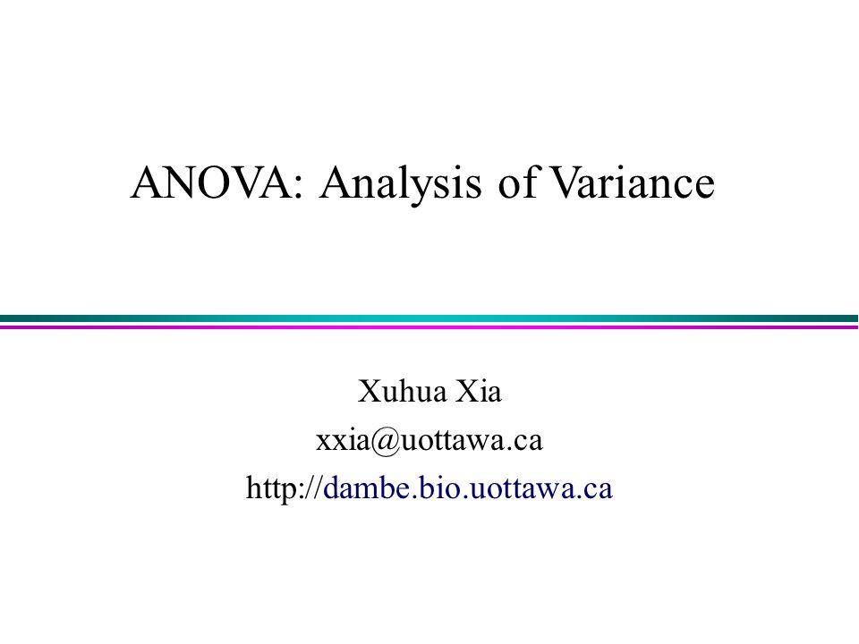 ANOVA: Analysis of Variance Xuhua Xia xxia@uottawa.ca http://dambe.bio.uottawa.ca