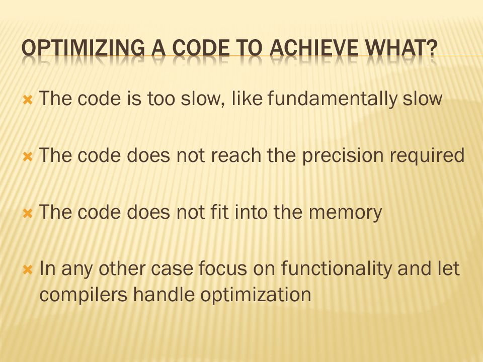  Start by writing a clean, well structured and documented code  Debug this code to make sure it works and does what it is supposed to do  Only now you can start optimization