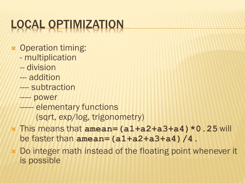  Operation timing: - multiplication -- division --- addition ---- subtraction ----- power ------ elementary functions (sqrt, exp/log, trigonometry)  This means that amean=(a1+a2+a3+a4)*0.25 will be faster than amean=(a1+a2+a3+a4)/4.