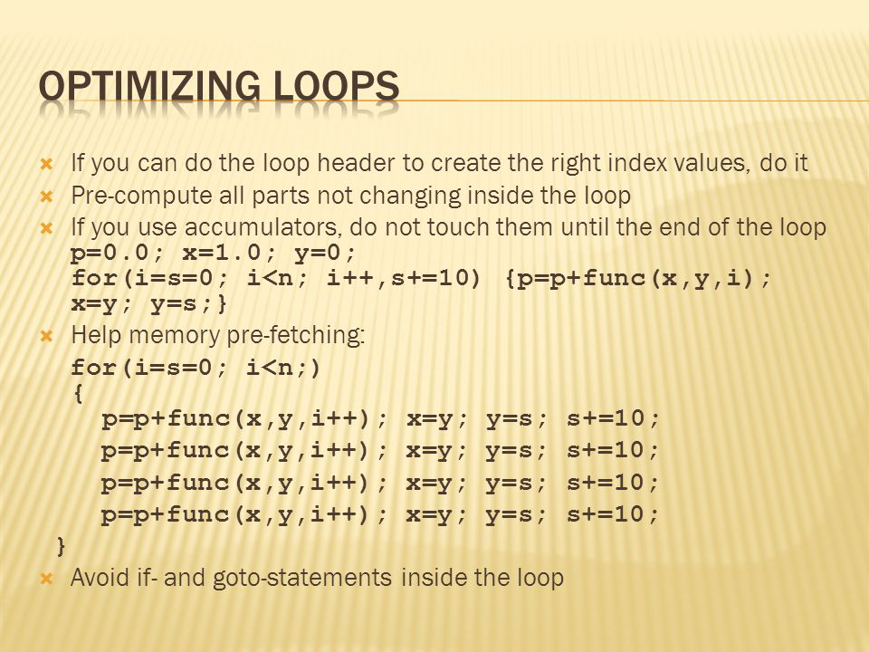  If you can do the loop header to create the right index values, do it  Pre-compute all parts not changing inside the loop  If you use accumulators, do not touch them until the end of the loop p=0.0; x=1.0; y=0; for(i=s=0; i<n; i++,s+=10) {p=p+func(x,y,i); x=y; y=s;}  Help memory pre-fetching: for(i=s=0; i<n;) { p=p+func(x,y,i++); x=y; y=s; s+=10; p=p+func(x,y,i++); x=y; y=s; s+=10; }  Avoid if- and goto-statements inside the loop