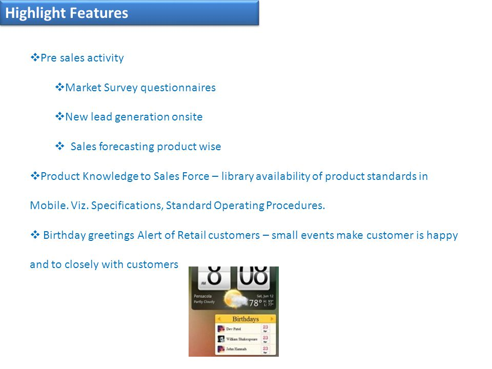 Highlight Features  Pre sales activity  Market Survey questionnaires  New lead generation onsite  Sales forecasting product wise  Product Knowledge to Sales Force – library availability of product standards in Mobile.