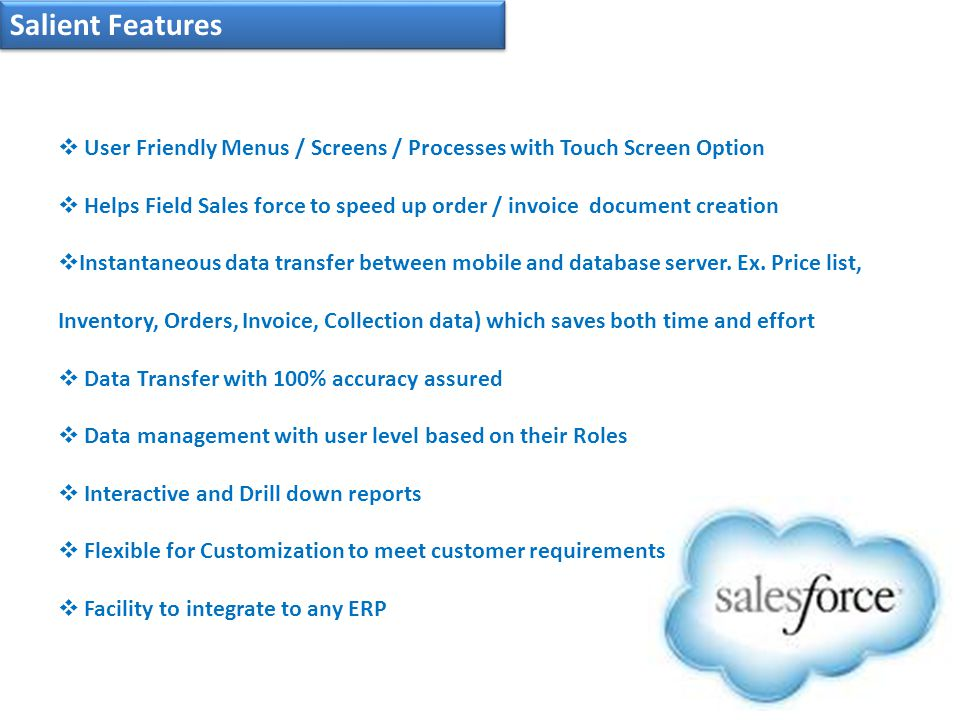 Salient Features  User Friendly Menus / Screens / Processes with Touch Screen Option  Helps Field Sales force to speed up order / invoice document creation  Instantaneous data transfer between mobile and database server.