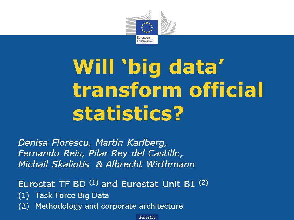 Eurostat Will 'big data' transform official statistics? Denisa Florescu, Martin Karlberg, Fernando Reis, Pilar Rey del Castillo, Michail Skaliotis & A