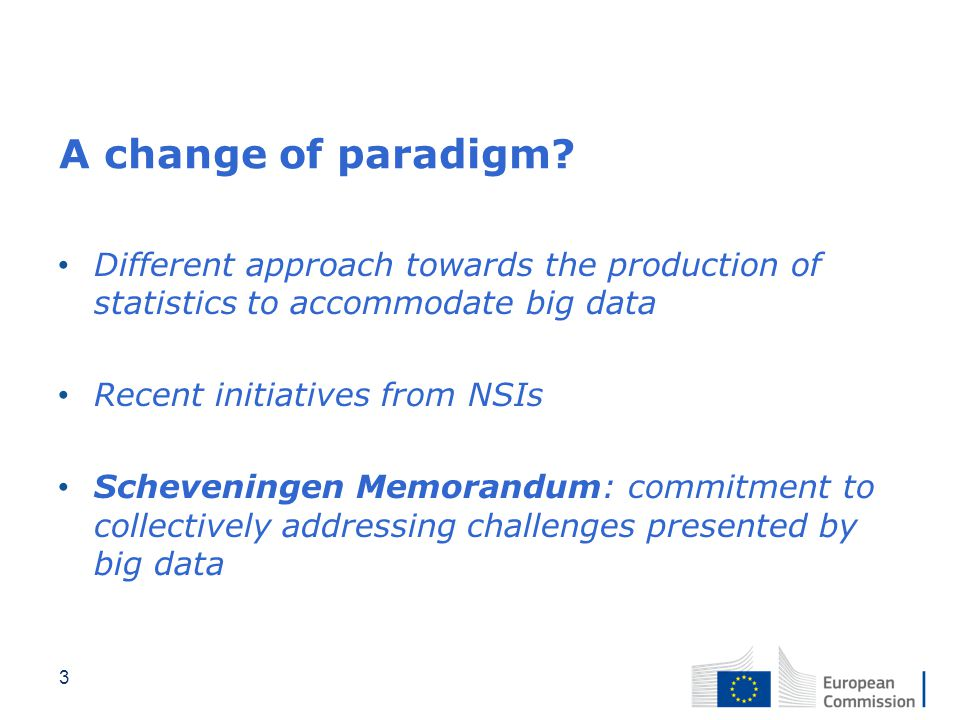 A change of paradigm? Different approach towards the production of statistics to accommodate big data Recent initiatives from NSIs Scheveningen Memora