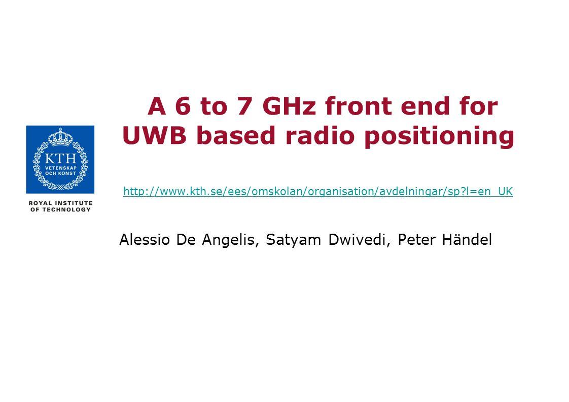 A 6 to 7 GHz front end for UWB based radio positioning http://www.kth.se/ees/omskolan/organisation/avdelningar/sp?l=en_UK http://www.kth.se/ees/omskol