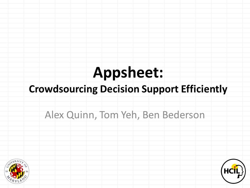 Appsheet: Crowdsourcing Decision Support Efficiently Alex Quinn, Tom Yeh, Ben Bederson