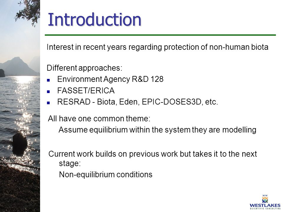 Introduction Interest in recent years regarding protection of non-human biota Different approaches: Environment Agency R&D 128 FASSET/ERICA RESRAD - Biota, Eden, EPIC-DOSES3D, etc.