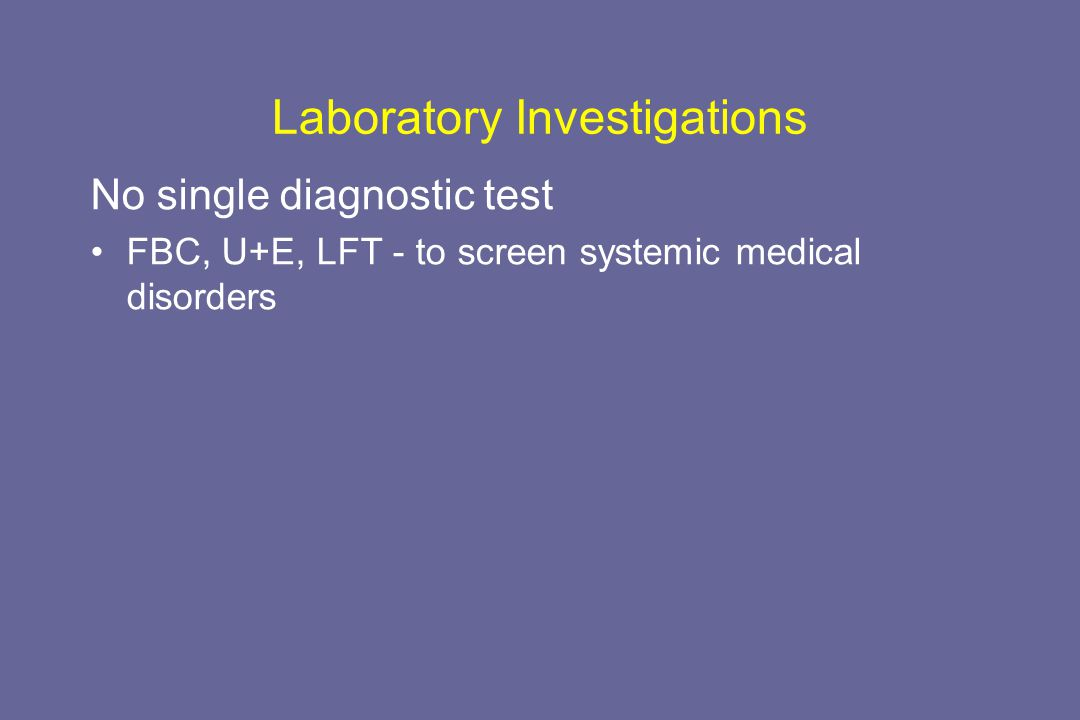 Laboratory Investigations No single diagnostic test FBC, U+E, LFT - to screen systemic medical disorders