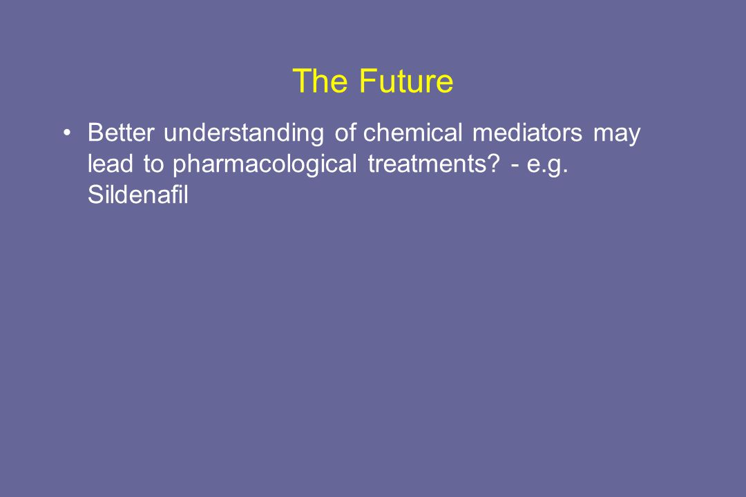 The Future Better understanding of chemical mediators may lead to pharmacological treatments? - e.g. Sildenafil