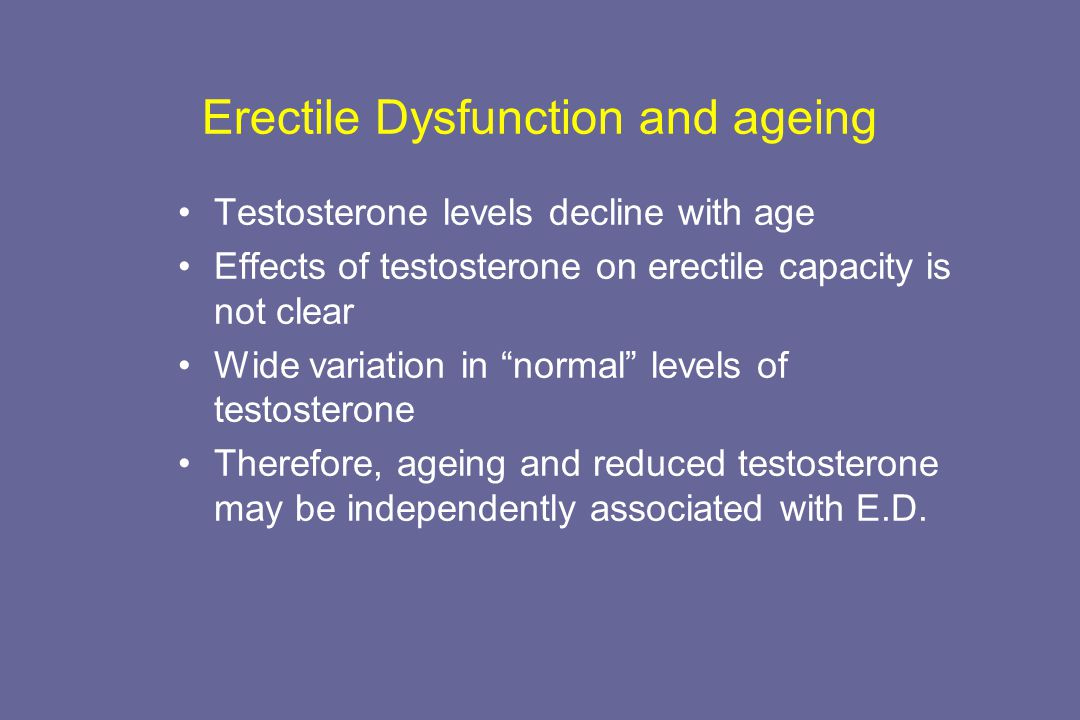"Erectile Dysfunction and ageing Testosterone levels decline with age Effects of testosterone on erectile capacity is not clear Wide variation in ""norm"