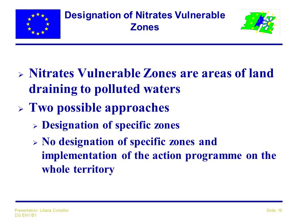 Slide: 16Presentation: Liliana Cortellini DG ENV/B1 Designation of Nitrates Vulnerable Zones  Nitrates Vulnerable Zones are areas of land draining to