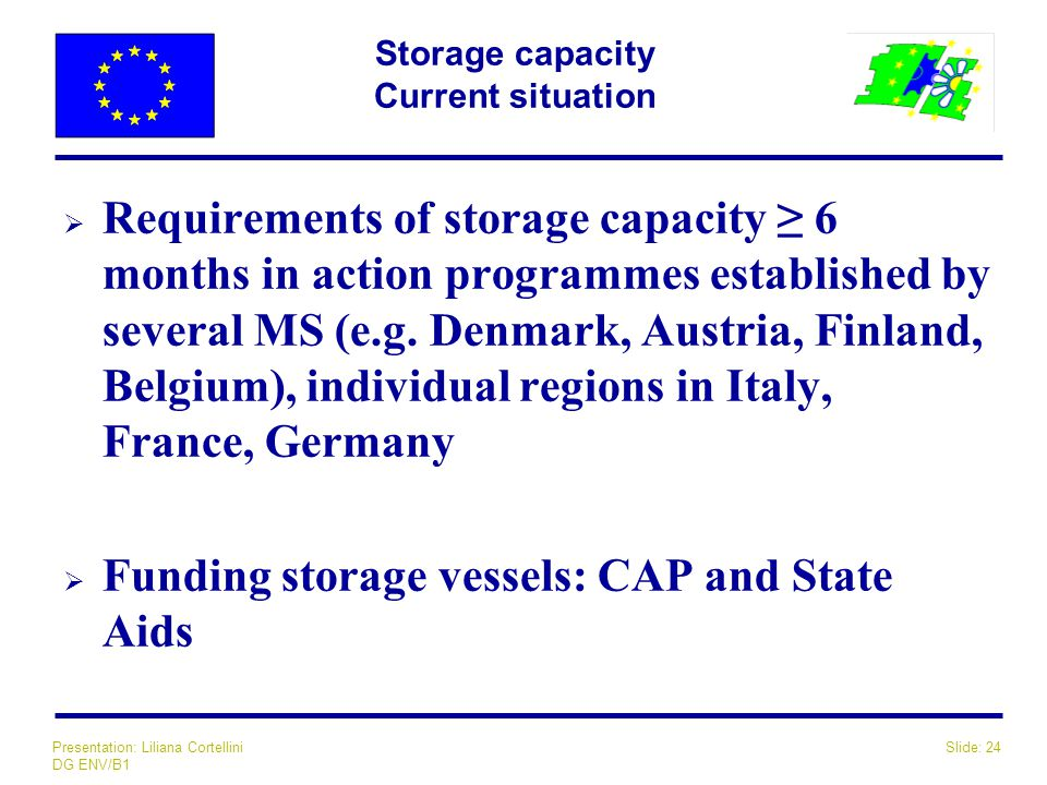 Slide: 24Presentation: Liliana Cortellini DG ENV/B1 Storage capacity Current situation  Requirements of storage capacity ≥ 6 months in action program