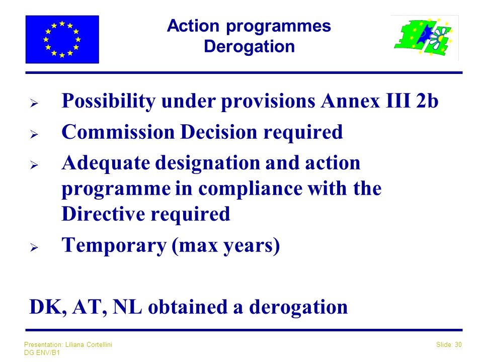 Slide: 30Presentation: Liliana Cortellini DG ENV/B1 Action programmes Derogation  Possibility under provisions Annex III 2b  Commission Decision req