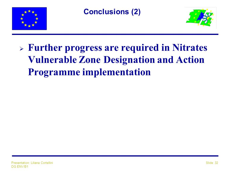 Slide: 32Presentation: Liliana Cortellini DG ENV/B1 Conclusions (2)  Further progress are required in Nitrates Vulnerable Zone Designation and Action