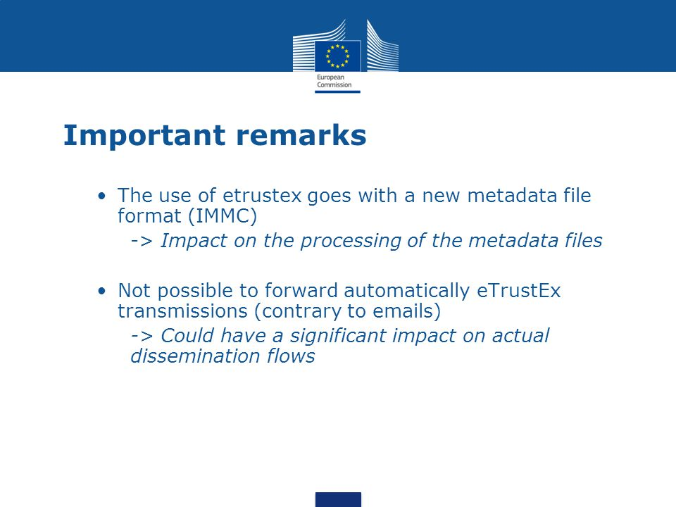 Important remarks The use of etrustex goes with a new metadata file format (IMMC) -> Impact on the processing of the metadata files Not possible to forward automatically eTrustEx transmissions (contrary to emails) -> Could have a significant impact on actual dissemination flows