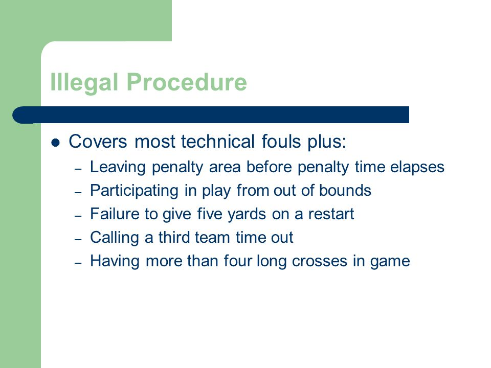 Illegal Procedure Covers most technical fouls plus: – Leaving penalty area before penalty time elapses – Participating in play from out of bounds – Failure to give five yards on a restart – Calling a third team time out – Having more than four long crosses in game