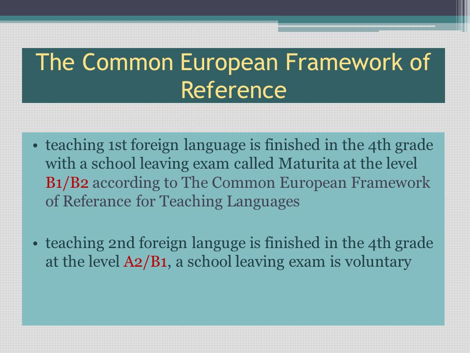 The Common European Framework of Reference teaching 1st foreign language is finished in the 4th grade with a school leaving exam called Maturita at the level B1/B2 according to The Common European Framework of Referance for Teaching Languages teaching 2nd foreign languge is finished in the 4th grade аt the level А2/B1, a school leaving exam is voluntary