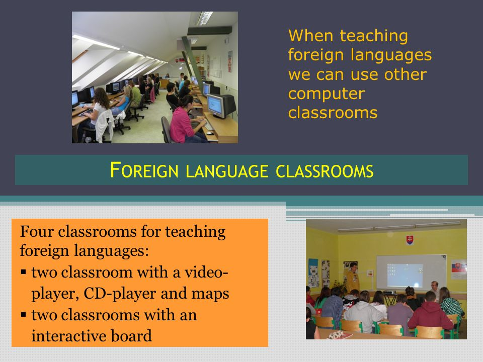 F OREIGN LANGUAGE CLASSROOMS Four classrooms for teaching foreign languages:  two classroom with a video- player, CD-player and maps  two classrooms with an interactive board When teaching foreign languages we can use other computer classrooms