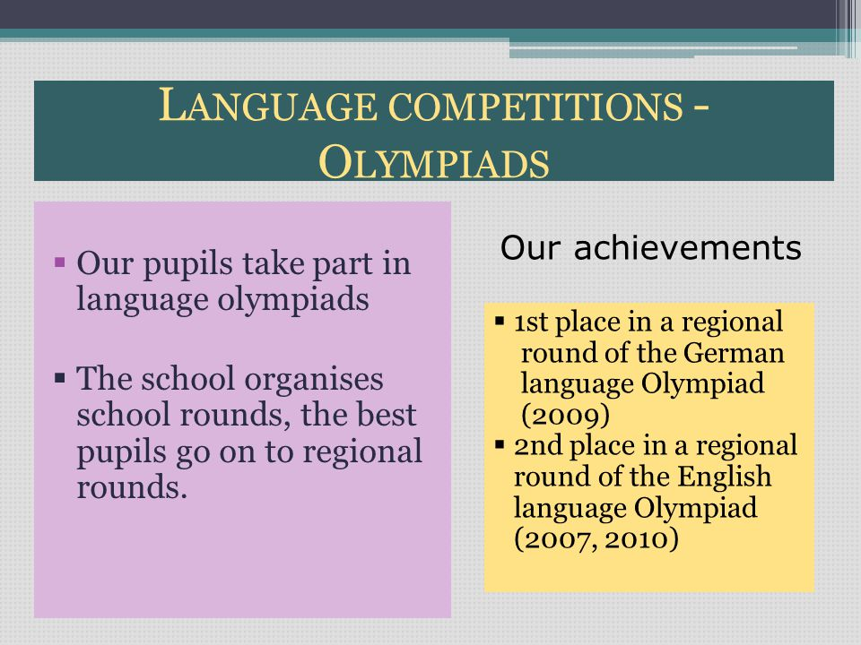 L ANGUAGE COMPETITIONS - O LYMPIADS  Our pupils take part in language olympiads  The school organises school rounds, the best pupils go on to regional rounds.