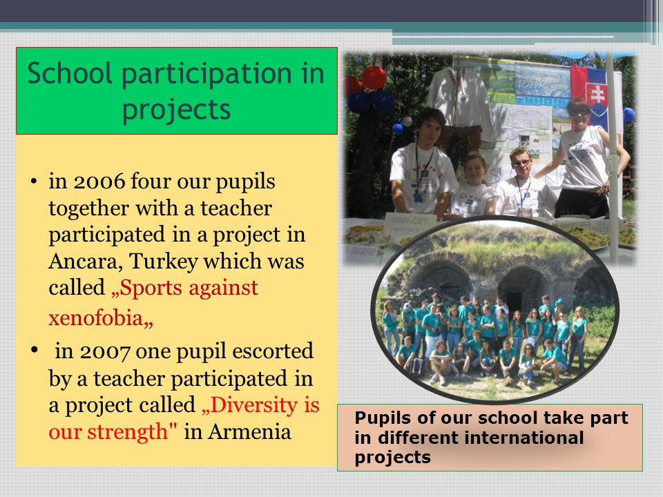 "School participation in projects in 2006 four our pupils together with a teacher participated in a project in Ancara, Turkey which was called ""Sports against xenofobia "" in 2007 one pupil escorted by a teacher participated in a project called ""Diversity is our strength in Armenia Pupils of our school take part in different international projects"