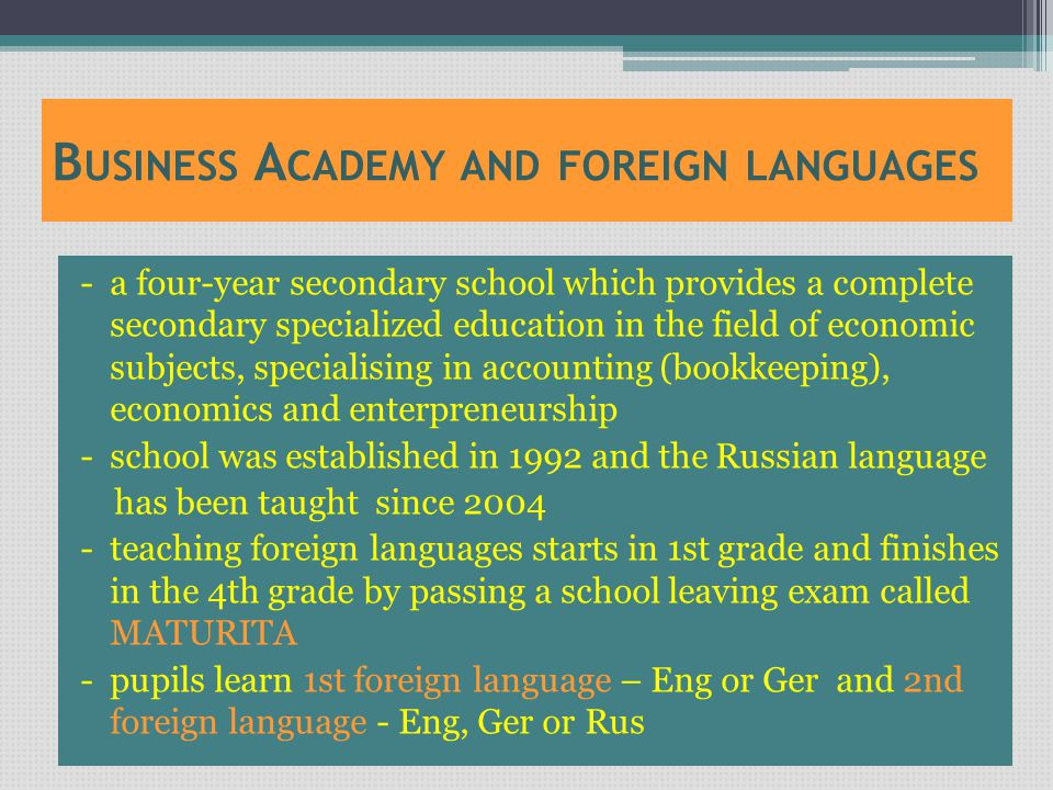 B USINESS A CADEMY AND FOREIGN LANGUAGES - a four-year secondary school which provides a complete secondary specialized education in the field of economic subjects, specialising in accounting (bookkeeping), economics and enterpreneurship - school was established in 1992 and the Russian language has been taught since 2004 - teaching foreign languages starts in 1st grade and finishes in the 4th grade by passing a school leaving exam called MATURITA - pupils learn 1st foreign language – Eng or Ger and 2nd foreign language - Eng, Ger or Rus