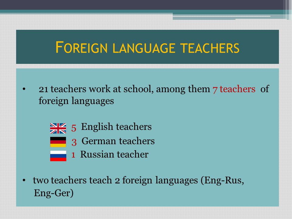 F OREIGN LANGUAGE TEACHERS 21 teachers work at school, among them 7 teachers of foreign languages 5 English teachers 3 German teachers 1 Russian teacher two teachers teach 2 foreign languages (Eng-Rus, Eng-Ger)