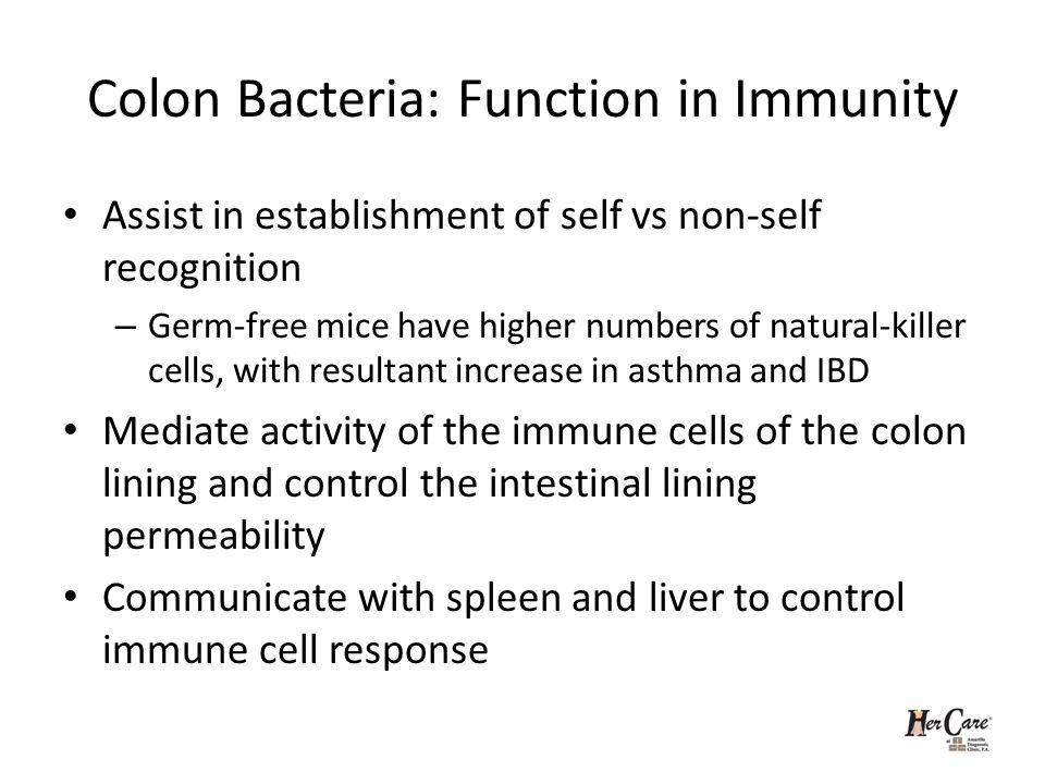 Colon Bacteria: Function in Immunity Assist in establishment of self vs non-self recognition – Germ-free mice have higher numbers of natural-killer cells, with resultant increase in asthma and IBD Mediate activity of the immune cells of the colon lining and control the intestinal lining permeability Communicate with spleen and liver to control immune cell response