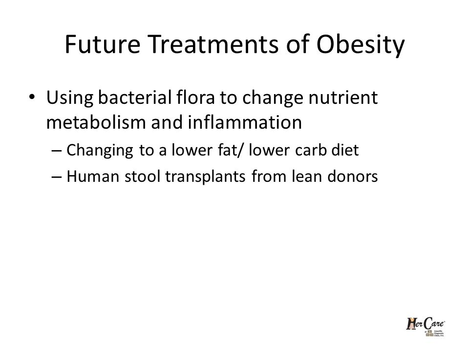 Future Treatments of Obesity Using bacterial flora to change nutrient metabolism and inflammation – Changing to a lower fat/ lower carb diet – Human stool transplants from lean donors