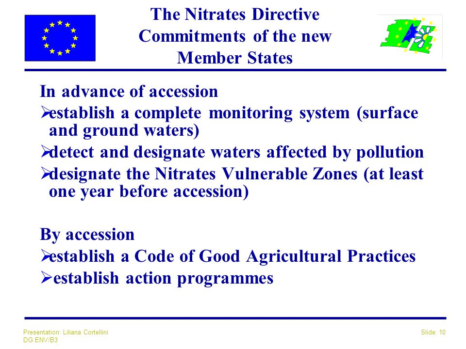 Slide: 10Presentation: Liliana Cortellini DG ENV/B3 In advance of accession  establish a complete monitoring system (surface and ground waters)  detect and designate waters affected by pollution  designate the Nitrates Vulnerable Zones (at least one year before accession) By accession  establish a Code of Good Agricultural Practices  establish action programmes The Nitrates Directive Commitments of the new Member States