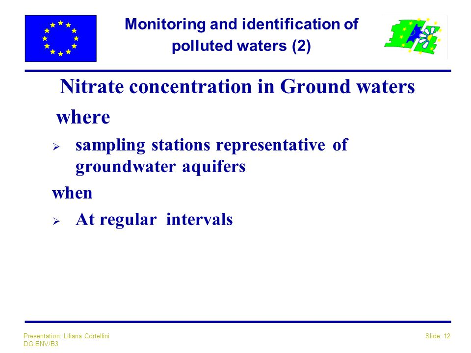 Slide: 12Presentation: Liliana Cortellini DG ENV/B3 Monitoring and identification of polluted waters (2) Nitrate concentration in Ground waters where  sampling stations representative of groundwater aquifers when  At regular intervals