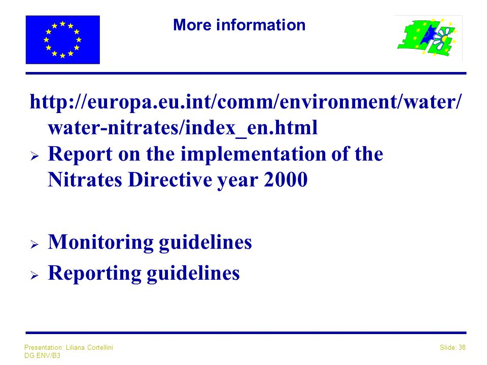 Slide: 38Presentation: Liliana Cortellini DG ENV/B3 More information http://europa.eu.int/comm/environment/water/ water-nitrates/index_en.html  Report on the implementation of the Nitrates Directive year 2000  Monitoring guidelines  Reporting guidelines