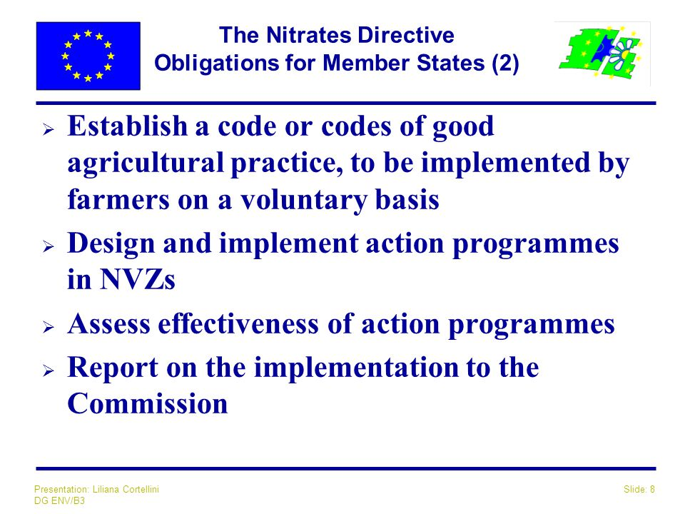 Slide: 8Presentation: Liliana Cortellini DG ENV/B3 The Nitrates Directive Obligations for Member States (2)  Establish a code or codes of good agricultural practice, to be implemented by farmers on a voluntary basis  Design and implement action programmes in NVZs  Assess effectiveness of action programmes  Report on the implementation to the Commission