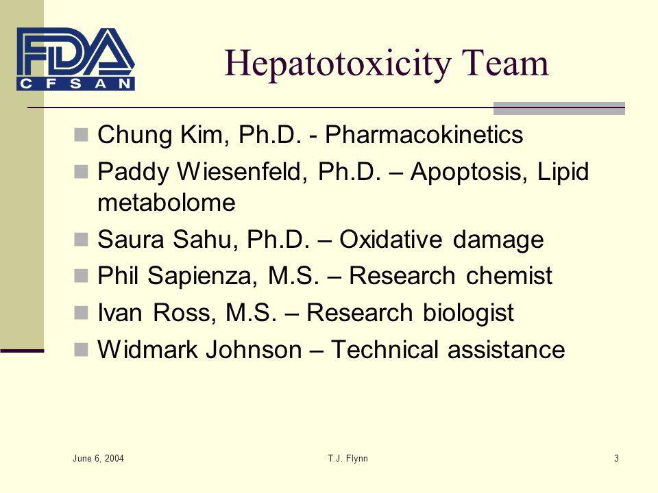 June 6, 2004 T.J. Flynn3 Hepatotoxicity Team Chung Kim, Ph.D. - Pharmacokinetics Paddy Wiesenfeld, Ph.D. – Apoptosis, Lipid metabolome Saura Sahu, Ph.