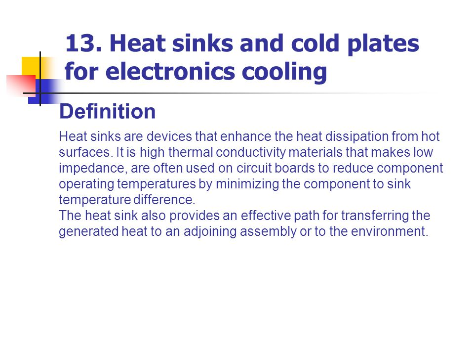 Definition Heat sinks are devices that enhance the heat dissipation from hot surfaces. It is high thermal conductivity materials that makes low impeda