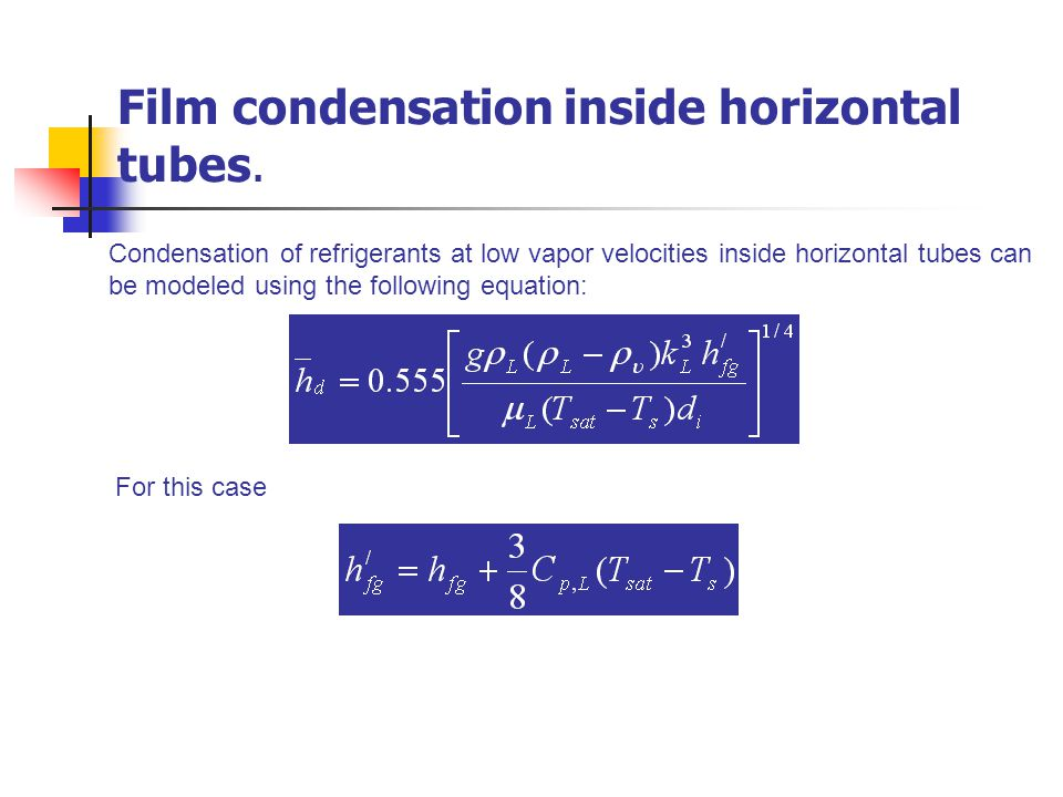 Condensation of refrigerants at low vapor velocities inside horizontal tubes can be modeled using the following equation: For this case Film condensat