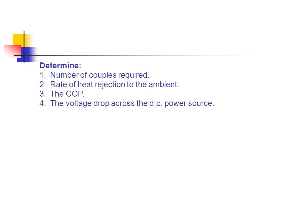 Determine: 1.Number of couples required. 2.Rate of heat rejection to the ambient. 3.The COP. 4.The voltage drop across the d.c. power source.